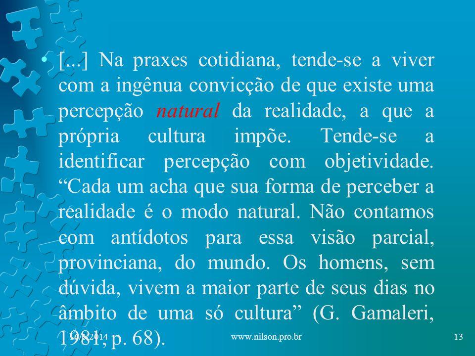 [...] Na praxes cotidiana, tende-se a viver com a ingênua convicção de que existe uma percepção natural da realidade, a que a própria cultura impõe. Tende-se a identificar percepção com objetividade. Cada um acha que sua forma de perceber a realidade é o modo natural. Não contamos com antídotos para essa visão parcial, provinciana, do mundo. Os homens, sem dúvida, vivem a maior parte de seus dias no âmbito de uma só cultura (G. Gamaleri, 1981, p. 68).